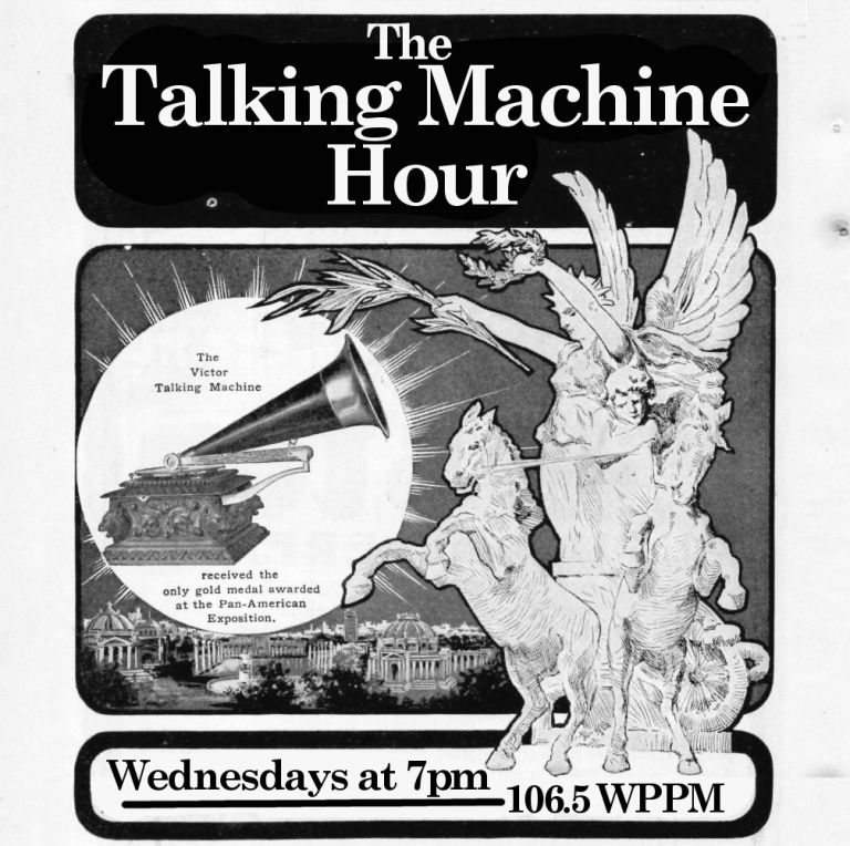 The Talking Machine Hour. Wednesdays at 7pm on 106.5 WPPM, Philadelphia